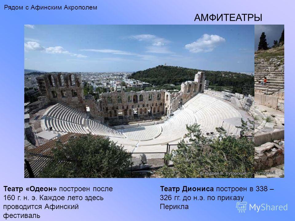 Рядом с Афинским Акрополем АМФИТЕАТРЫ Театр «Одеон» построен после 160 г. н. э. Каждое лето здесь проводится Афинский фестиваль Театр Диониса построен в 338 – 326 гг. до н.э. по приказу Перикла