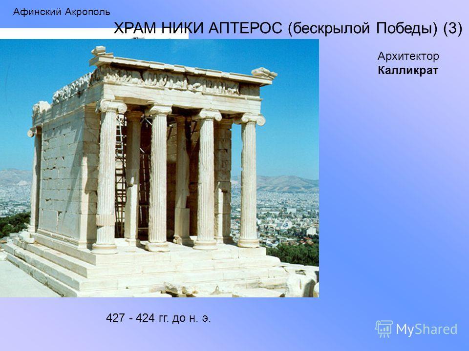 Афинский Акрополь ХРАМ НИКИ АПТЕРОС (бескрылой Победы) (3) 427 - 424 гг. до н. э. Архитектор Калликрат
