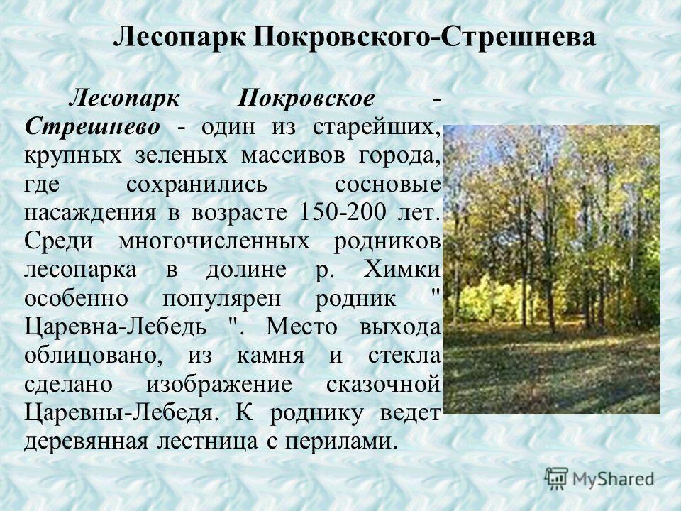 Парк Покровское- Стрешнево является уникальным для Москвы.Это и парковый массив с преобладанием сосны, и живописный рельеф местности.Бывшая усадьба Покровское- Стрешнево объявлена памятником садово- паркового искусства. Своеобразная планировка усадьб