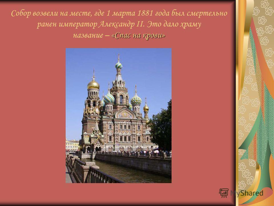 «Спас на крови» Собор возвели на месте, где 1 марта 1881 года был смертельно ранен император Александр II. Это дало храму название – «Спас на крови»