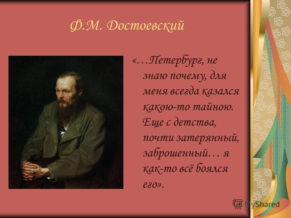 Ф.М. Достоевский «…Петербург, не знаю почему, для меня всегда казался какою-то тайною. Еще с детства, почти затерянный, заброшенный… я как-то всё боялся его».