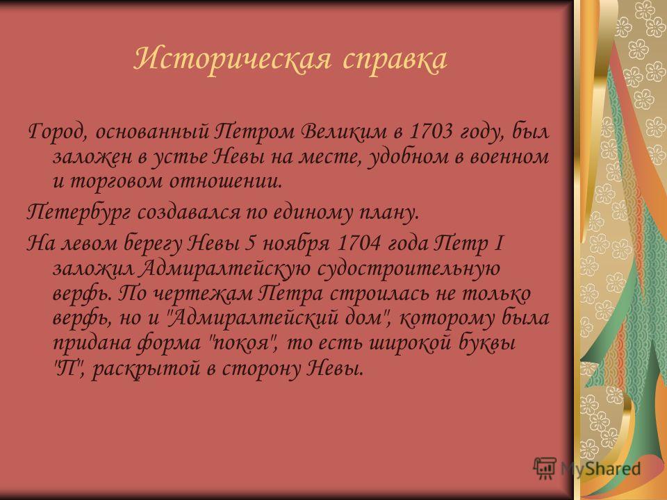 Историческая справка Город, основанный Петром Великим в 1703 году, был заложен в устье Невы на месте, удобном в военном и торговом отношении. Петербург создавался по единому плану. На левом берегу Невы 5 ноября 1704 года Петр I заложил Адмиралтейскую