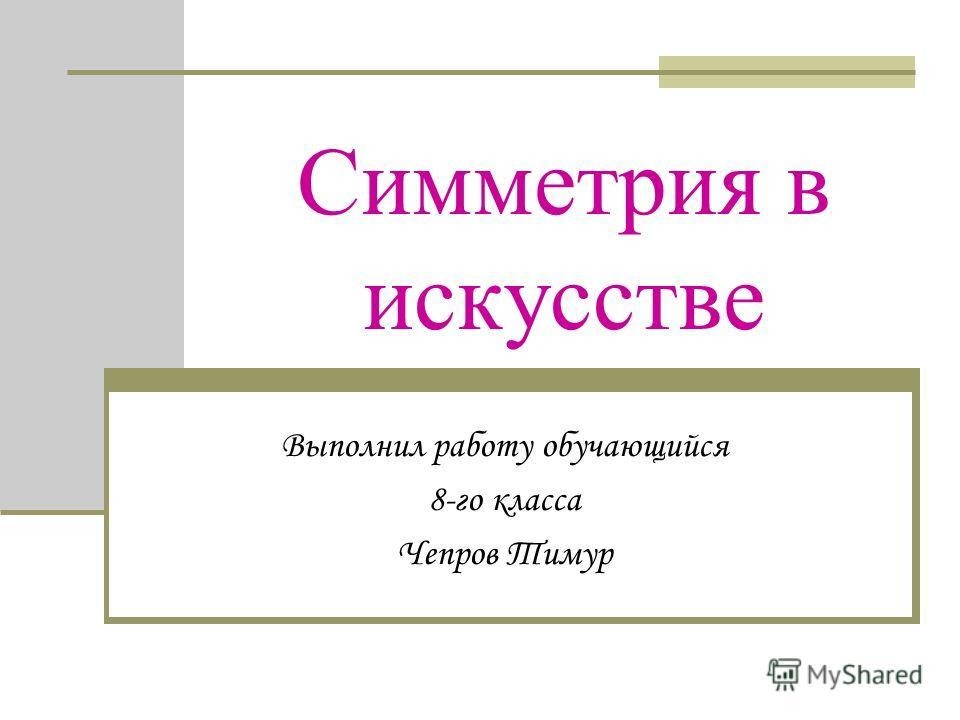 Симметрия в искусстве Выполнил работу обучающийся 8-го класса Чепров Тимур