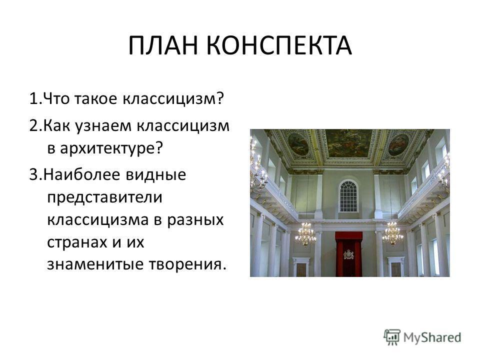 ПЛАН КОНСПЕКТА 1. Что такое классицизм? 2. Как узнаем классицизм в архитектуре? 3. Наиболее видные представители классицизма в разных странах и их знаменитые творения.