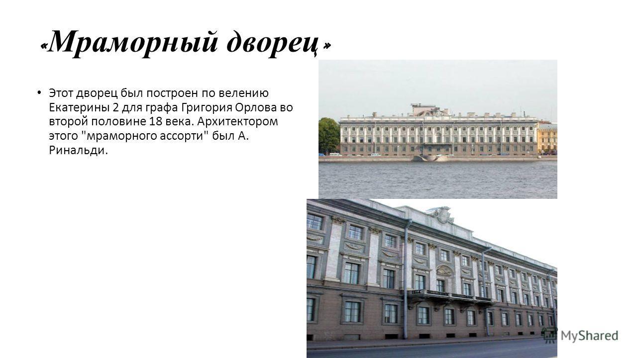 « Мраморный дворец » Этот дворец был построен по велению Екатерины 2 для графа Григория Орлова во второй половине 18 века. Архитектором этого мраморного ассорти был А. Ринальди.