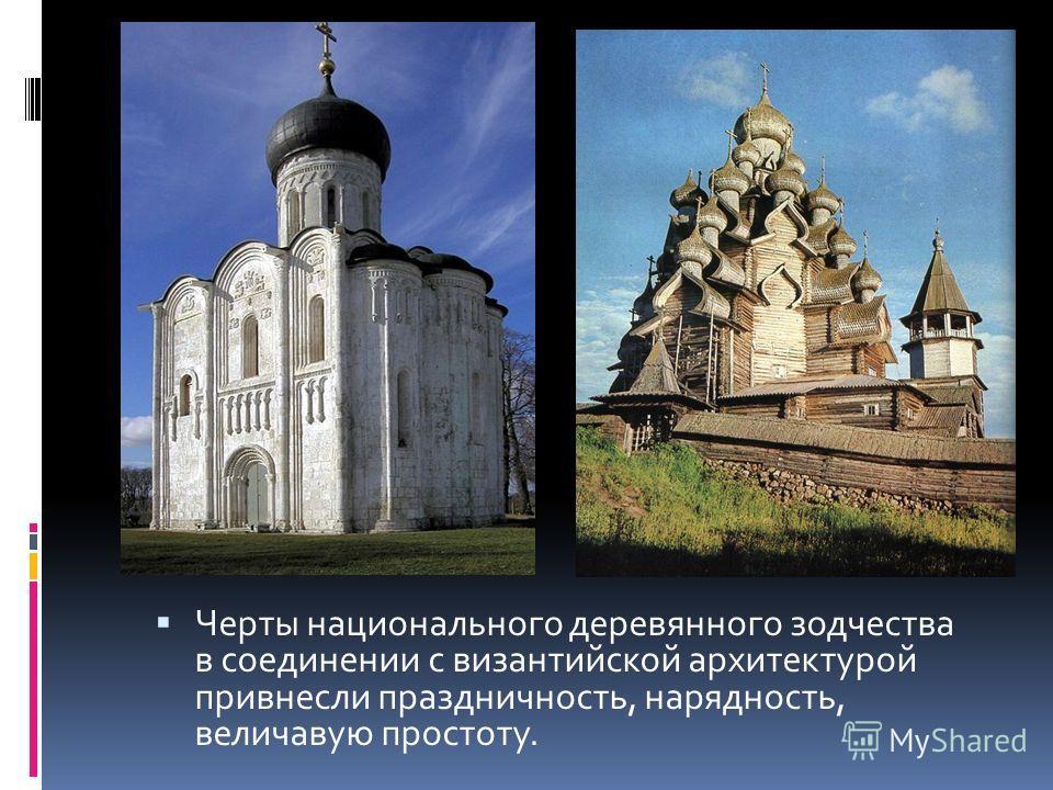 Черты национального деревянного зодчества в соединении с византийской архитектурой привнесли праздничность, нарядность, величавую простоту.