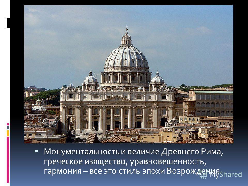 Монументальность и величие Древнего Рима, греческое изящество, уравновешенность, гармония – все это стиль эпохи Возрождения.