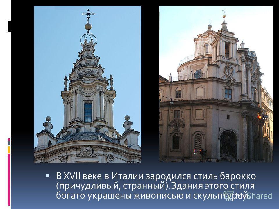 В XVII веке в Италии зародился стиль барокко (причудливый, странный).Здания этого стиля богато украшены живописью и скульптурой.