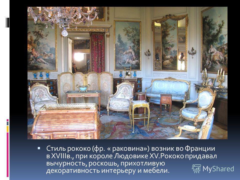 Стиль рококо (фр. « раковина») возник во Франции в XVIIIв., при короле Людовике XV.Рококо придавал вычурность, роскошь, прихотливую декоративность интерьеру и мебели.
