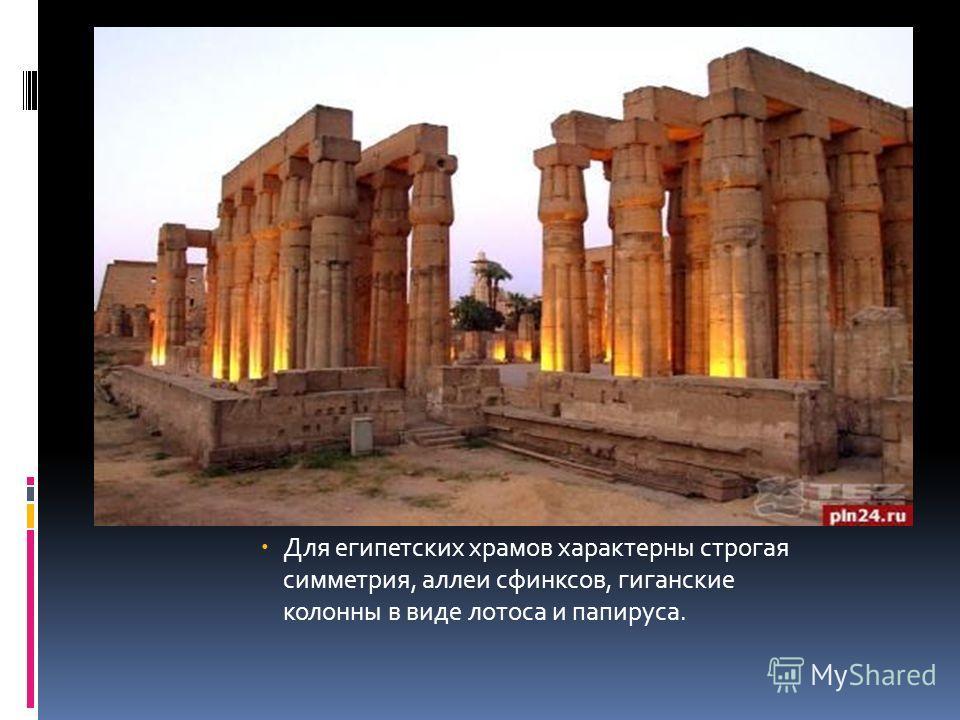Для египетских храмов характерны строгая симметрия, аллеи сфинксов, гигантские колонны в виде лотоса и папируса.