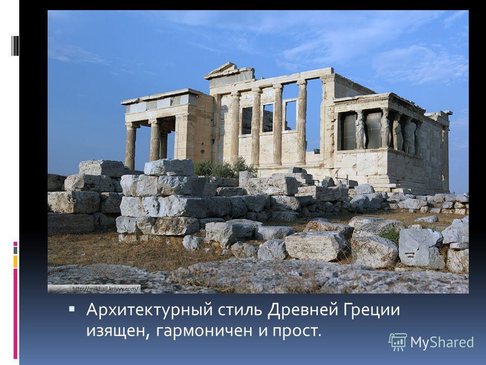 Архитектурный стиль Древней Греции изящен, гармоничен и прост.