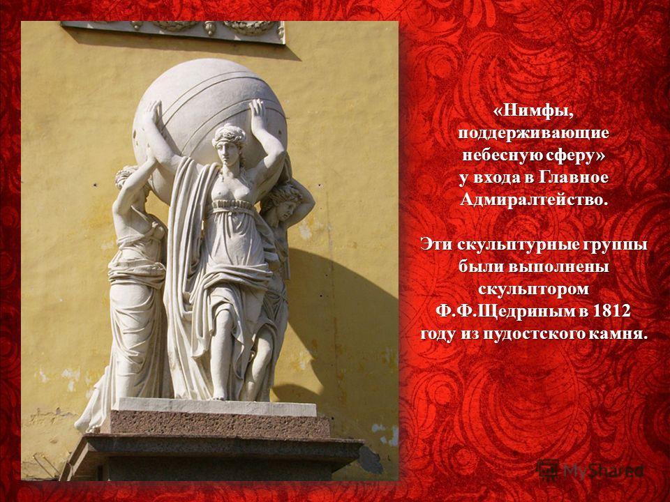 « Нимфы, поддерживающие небесную сферу » у входа в Главное Адмиралтейство. Эти скульптурные группы были выполнены скульптором Ф. Ф. Щедриным в 1812 году из пудостского камня.