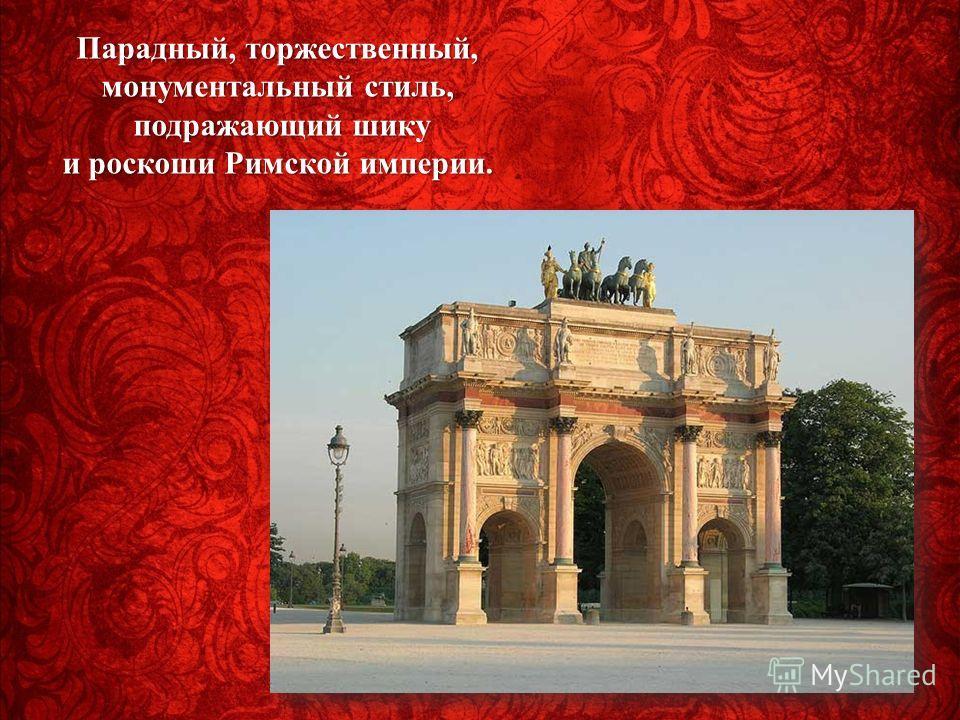 Парадный, торжественный, монументальный стиль, подражающий шику и роскоши Римской империи. подражающий шику и роскоши Римской империи.