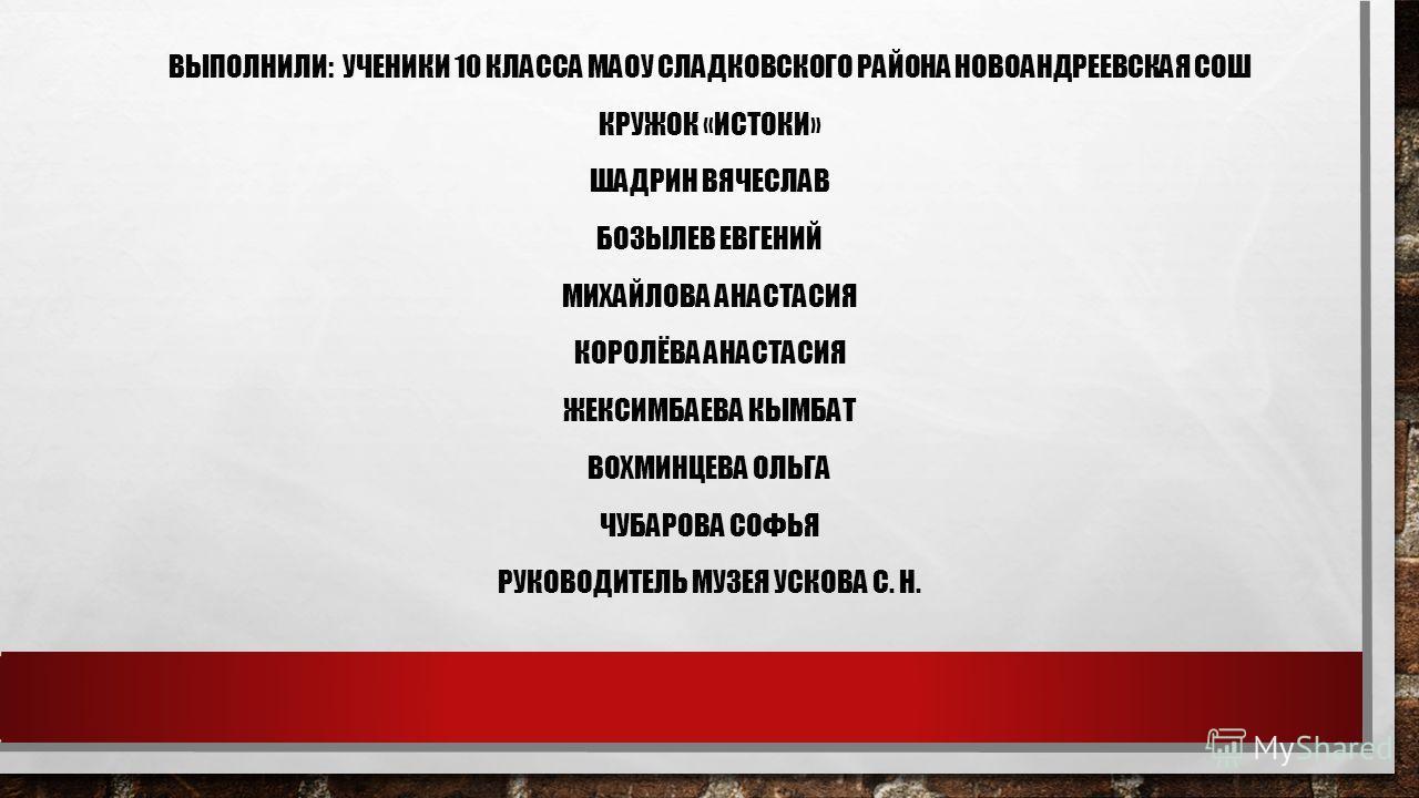 ВЫПОЛНИЛИ: УЧЕНИКИ 10 КЛАССА МАОУ СЛАДКОВСКОГО РАЙОНА НОВОАНДРЕЕВСКАЯ СОШ КРУЖОК «ИСТОКИ» ШАДРИН ВЯЧЕСЛАВ БОЗЫЛЕВ ЕВГЕНИЙ МИХАЙЛОВА АНАСТАСИЯ КОРОЛЁВА АНАСТАСИЯ ЖЕКСИМБАЕВА КЫМБАТ ВОХМИНЦЕВА ОЛЬГА ЧУБАРОВА СОФЬЯ РУКОВОДИТЕЛЬ МУЗЕЯ УСКОВА С. Н.