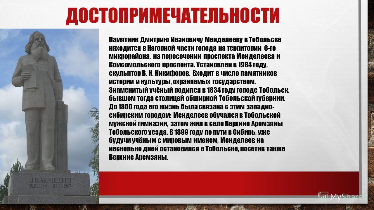 ДОСТОПРИМЕЧАТЕЛЬНОСТИ Памятник Дмитрию Ивановичу Менделееву в Тобольске находится в Нагорной части города на территории 6-го микрорайона, на пересечении проспекта Менделеева и Комсомольского проспекта. Установлен в 1984 году, скульптор В. Н. Никифоро