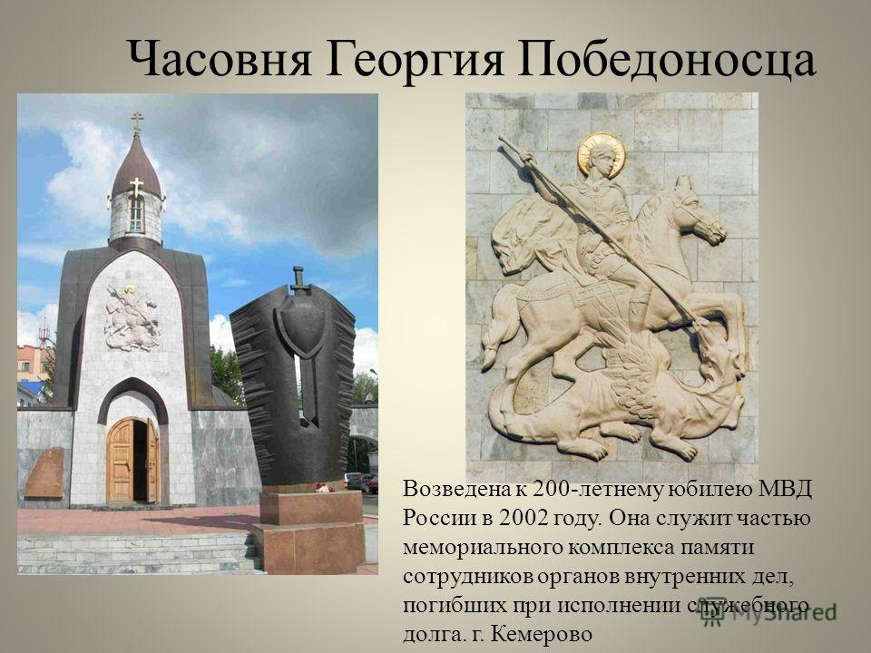 Часовня Георгия Победоносца Возведена к 200-летнему юбилею МВД России в 2002 году. Она служит частью мемориального комплекса памяти сотрудников органов внутренних дел, погибших при исполнении служебного долга. г. Кемерово