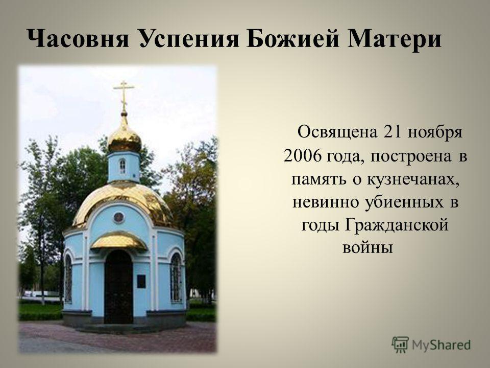 Освящена 21 ноября 2006 года, построена в память о кузнечанах, невинно убиенных в годы Гражданской войны Часовня Успения Божией Матери