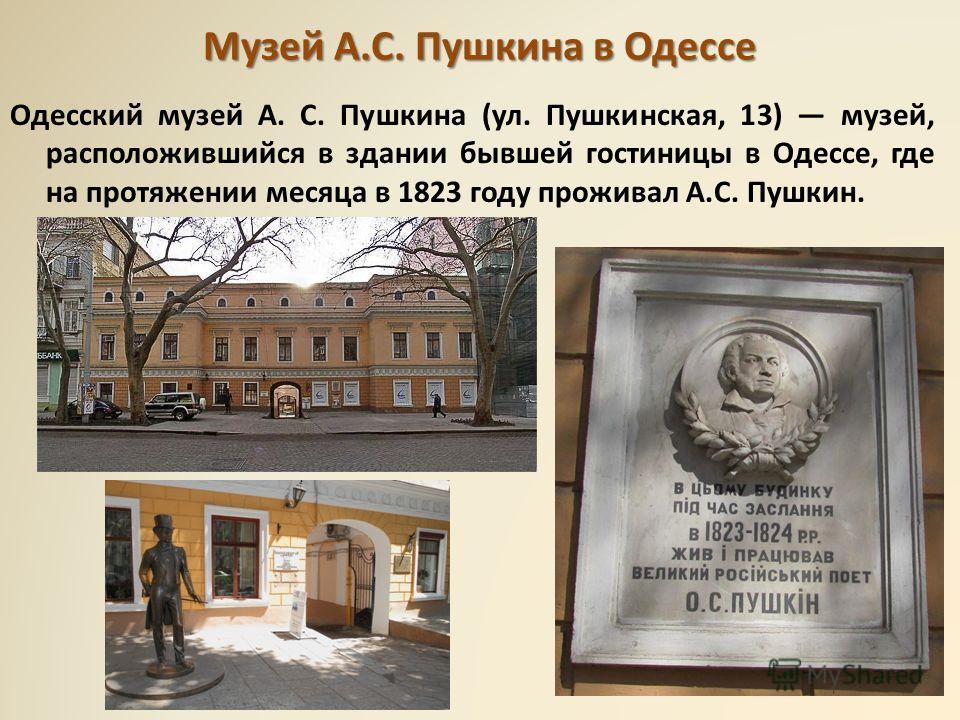 Музей А.С. Пушкина в Одессе Одесский музей А. С. Пушкина (ул. Пушкинская, 13) музей, расположившийся в здании бывшей гостиницы в Одессе, где на протяжении месяца в 1823 году проживал А.С. Пушкин.