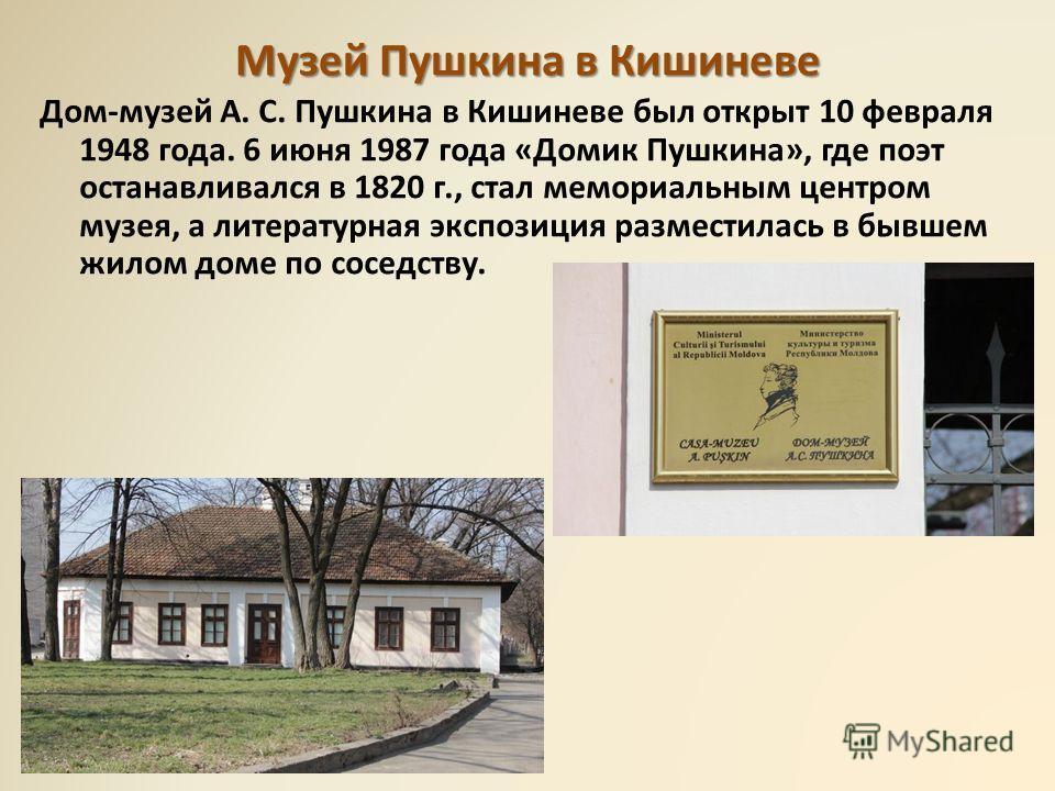 Музей Пушкина в Кишиневе Дом-музей А. С. Пушкина в Кишиневе был открыт 10 февраля 1948 года. 6 июня 1987 года «Домик Пушкина», где поэт останавливался в 1820 г., стал мемориальным центром музея, а литературная экспозиция разместилась в бывшем жилом д