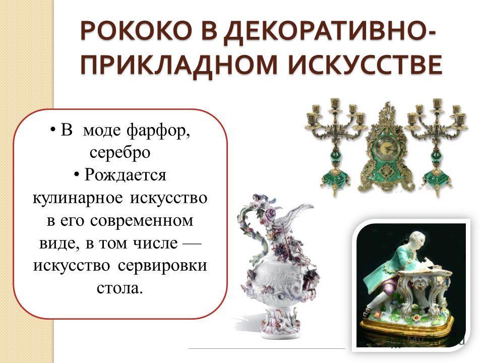 РОКОКО В ДЕКОРАТИВНО - ПРИКЛАДНОМ ИСКУССТВЕ В моде фарфор, серебро Рождается кулинарное искусство в его современном виде, в том числе искусство сервировки стола.