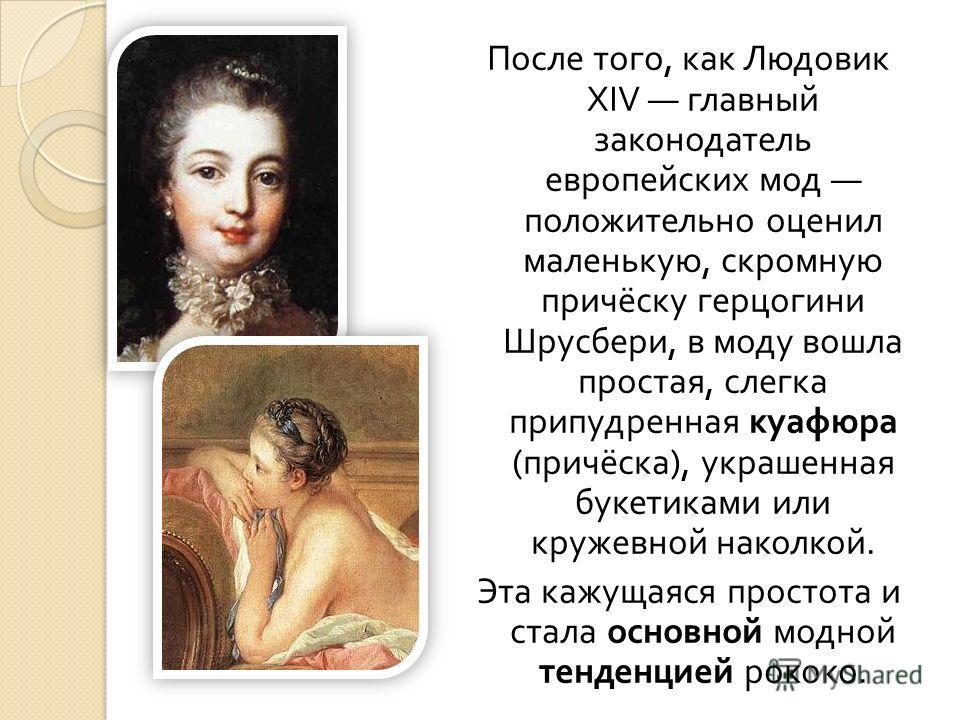 После того, как Людовик XIV главный законодатель европейских мод положительно оценил маленькую, скромную причёску герцогини Шрусбери, в моду вошла простая, слегка припудренная куафюра ( причёска ), украшенная букетиками или кружевной наколкой. Эта ка