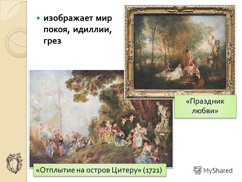 изображает мир покоя, идиллии, грез « Отплытие на остров Цитеру » (1721) « Праздник любви »