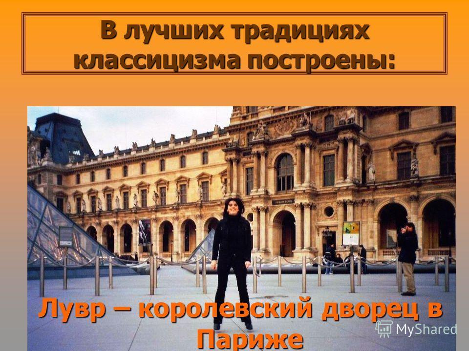 В лучших традициях классицизма построены: Лувр – королевский дворец в Париже