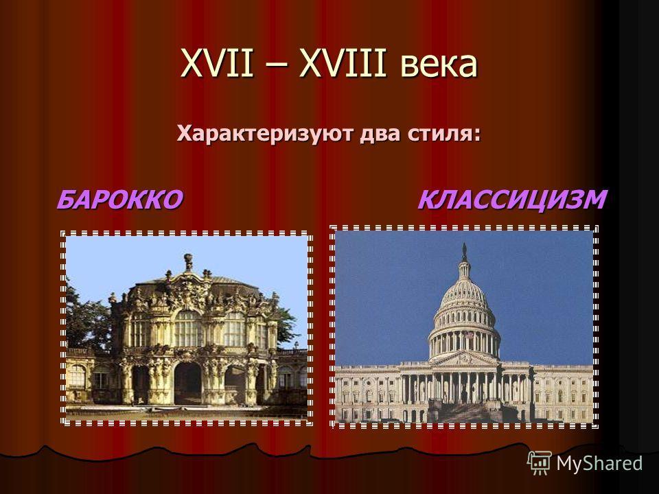 XVII – XVIII века Характеризуют два стиля: БАРОККО КЛАССИЦИЗМ