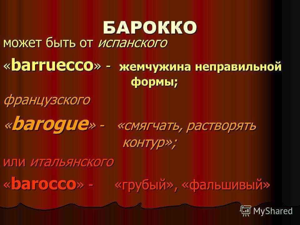 БАРОККО может быть от испанского « barruecco » - жемчужина неправильной формы; французского « barogue » - «смягчать, растворять контур»; или итальянского « barocco » - «грубый», «фальшивый»