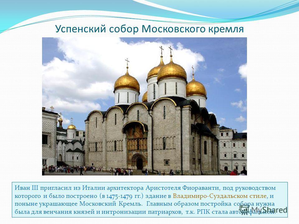 Успенский собор Московского кремля Иван III пригласил из Италии архитектора Аристотеля Фиораванти, под руководством которого и было построено (в 1475-1479 гг.) здание в Владимиро-Суздальском стиле, и поныне украшающее Московский Кремль. Главным образ