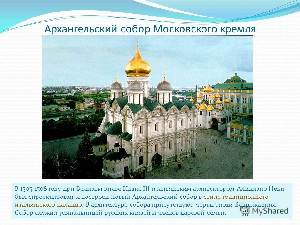 Архангельский собор Московского кремля В 1505-1508 году при Великом князе Иване III итальянским архитектором Аливизио Нови был спроектирован и построен новый Архангельский собор в стиле традиционного итальянского палаццо. В архитектуре собора присутс