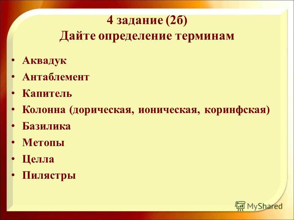 4 задание (2 б) Дайте определение терминам Аквадук Антаблемент Капитель Колонна (дорическая, ионическая, коринфская) Базилика Метопы Целла Пилястры