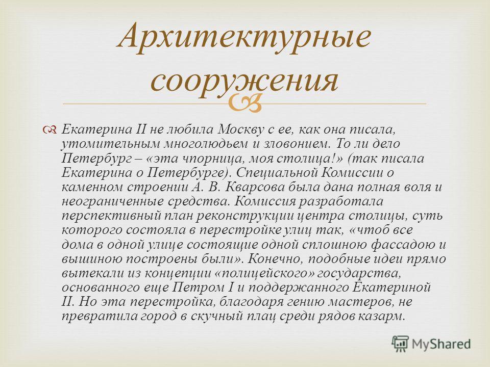 Екатерина II не любила Москву с ее, как она писала, утомительным многолюдьем и зловонием. То ли дело Петербург – « эта чпорница, моя столица !» ( так писала Екатерина о Петербурге ). Специальной Комиссии о каменном строении А. В. Кварсова была дана п