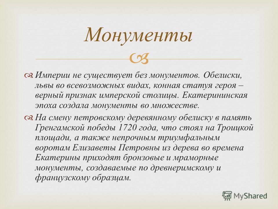 Империи не существует без монументов. Обелиски, львы во всевозможных видах, конная статуя героя – верный признак имперской столицы. Екатерининская эпоха создала монументы во множестве. На смену петровскому деревянному обелиску в память Гренгамской по