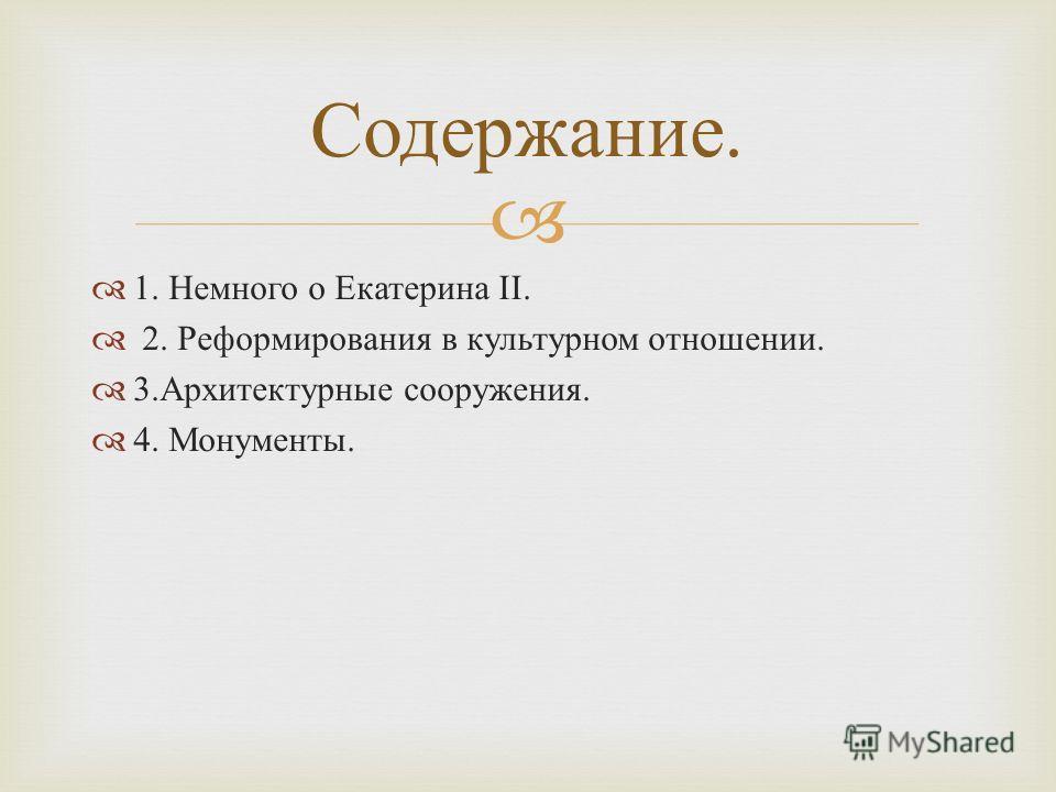 1. Немного о Екатерина II. 2. Реформирования в культурном отношении. 3. Архитектурные сооружения. 4. Монументы. Содержание.