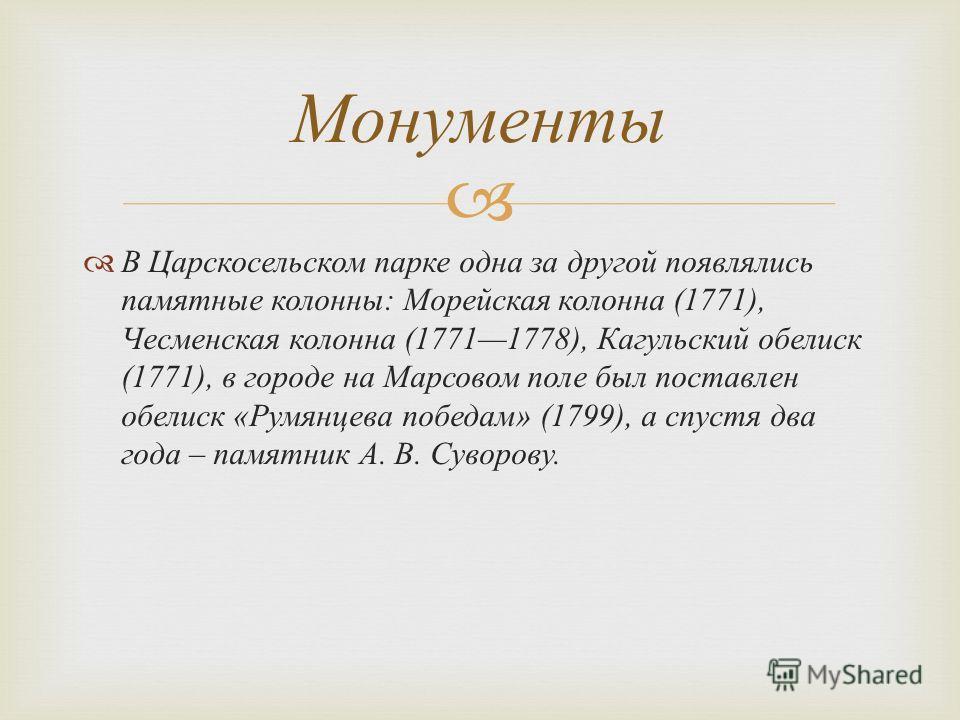 В Царскосельском парке одна за другой появлялись памятные колонны : Морейская колонна (1771), Чесменская колонна (17711778), Кагульский обелиск (1771), в городе на Марсовом поле был поставлен обелиск « Румянцева победам » (1799), а спустя два года –