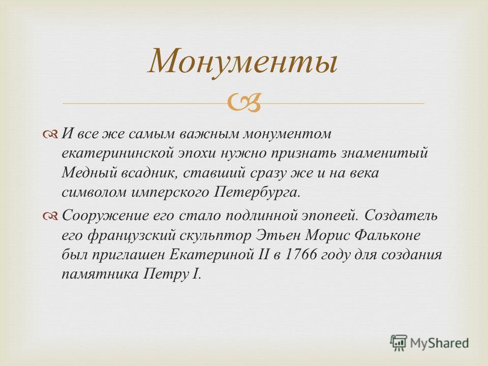 И все же самым важным монументом екатерининской эпохи нужно признать знаменитый Медный всадник, ставший сразу же и на века символом имперского Петербурга. Сооружение его стало подлинной эпопеей. Создатель его французский скульптор Этьен Морис Фалькон