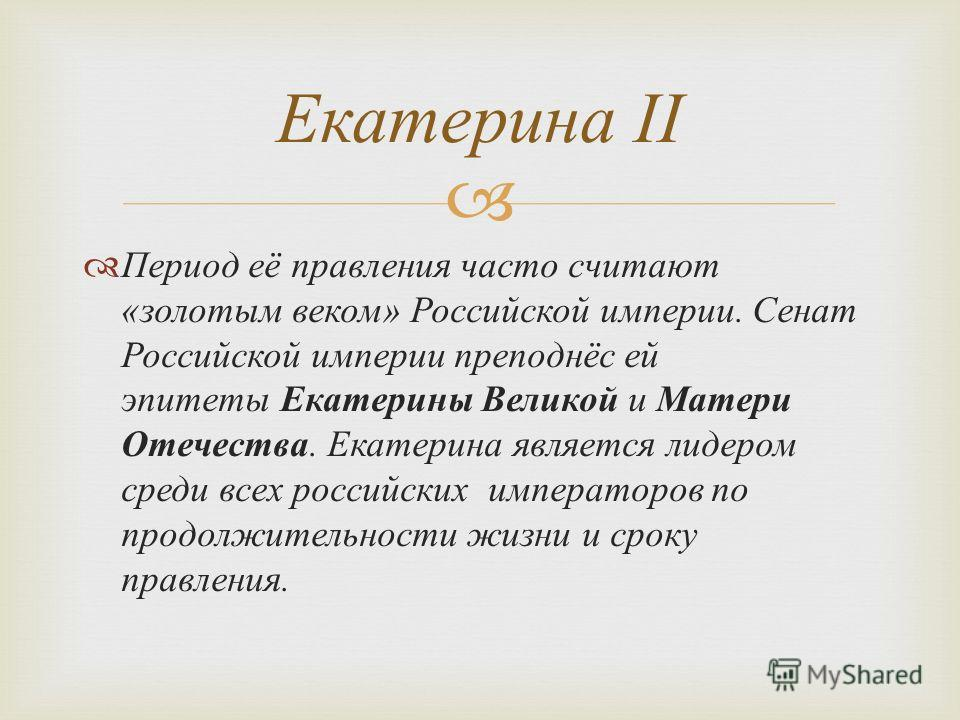 Период её правления часто считают « золотым веком » Российской империи. Сенат Российской империи преподнёс ей эпитеты Екатерины Великой и Матери Отечества. Екатерина является лидером среди всех российских императоров по продолжительности жизни и срок