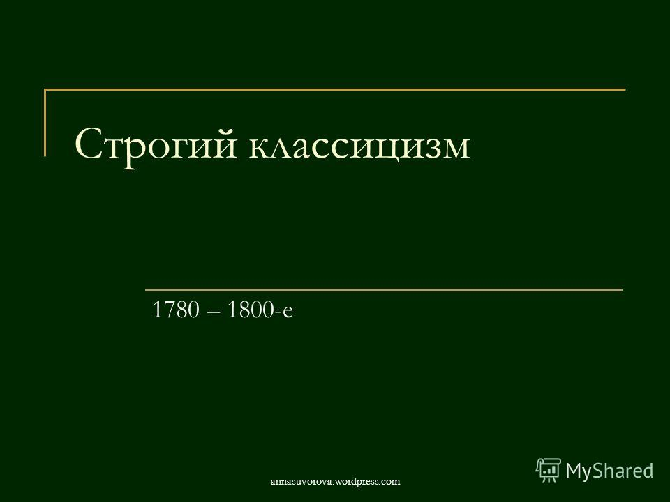 Строгий классицизм 1780 – 1800-е annasuvorova.wordpress.com
