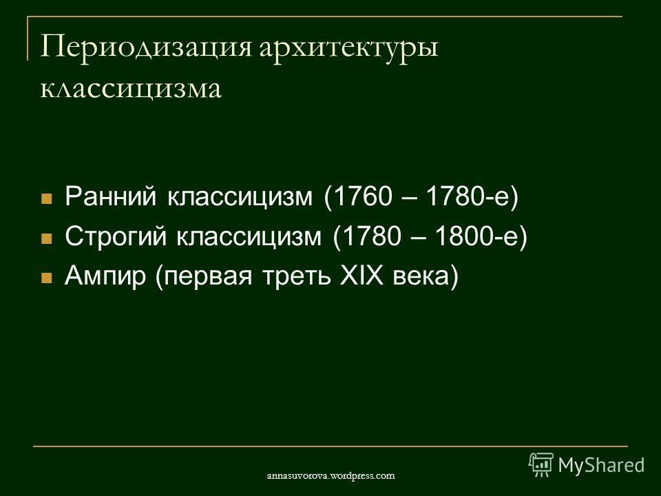 Периодизация архитектуры классицизма Ранний классицизм (1760 – 1780-е) Строгий классицизм (1780 – 1800-е) Ампир (первая треть XIX века) annasuvorova.wordpress.com