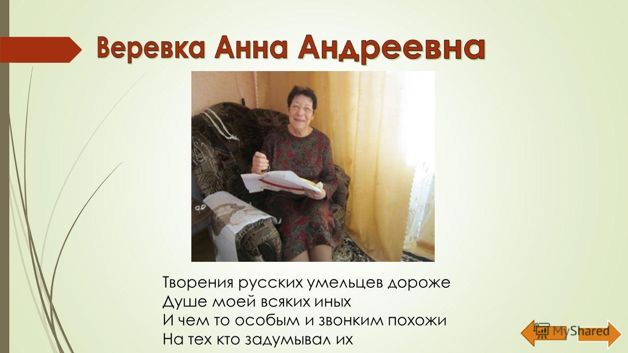 Творения русских умельцев дороже Душе моей всяких иных И чем то особым и звонким похожи На тех кто задумывал их