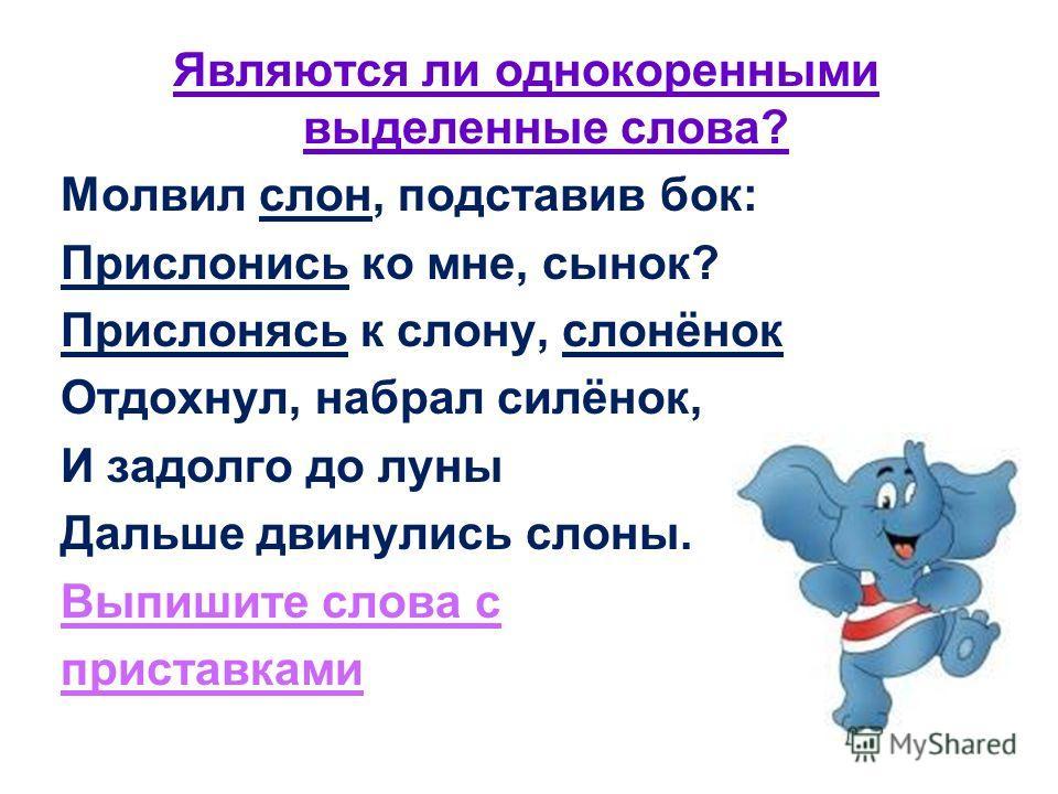 Являются ли однокоренными выделенные слова? Молвил слон, подставив бок: Прислонись ко мне, сынок? Прислонясь к слону, слонёнок Отдохнул, набрал силёнок, И задолго до луны Дальше двинулись слоны. Выпишите слова с приставками