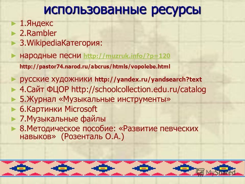 использованные ресурсы 1. Яндекс 2. Rambler 3.Wikipedia Категория: народные песни http://muzruk.info/?p=120 http://pastor74.narod.ru/abcrus/htmls/vopolebe.html http://muzruk.info/?p=120 русские художники http://yandex.ru/yandsearch?text 4. Сайт ФЦОР