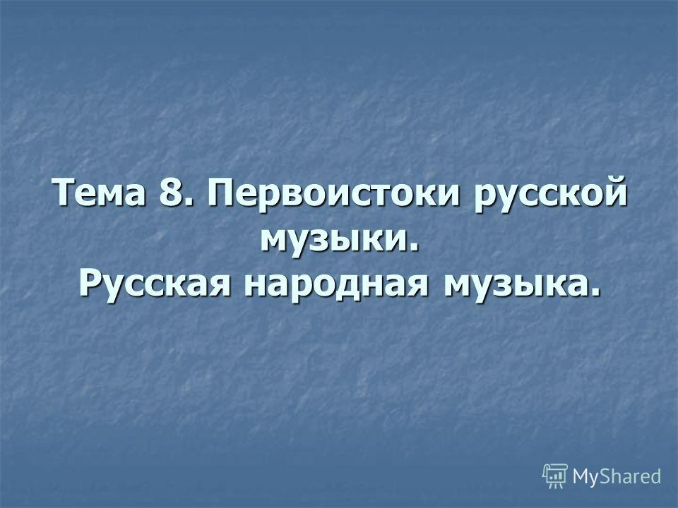 Тема 8. Первоистоки русской музыки. Русская народная музыка.