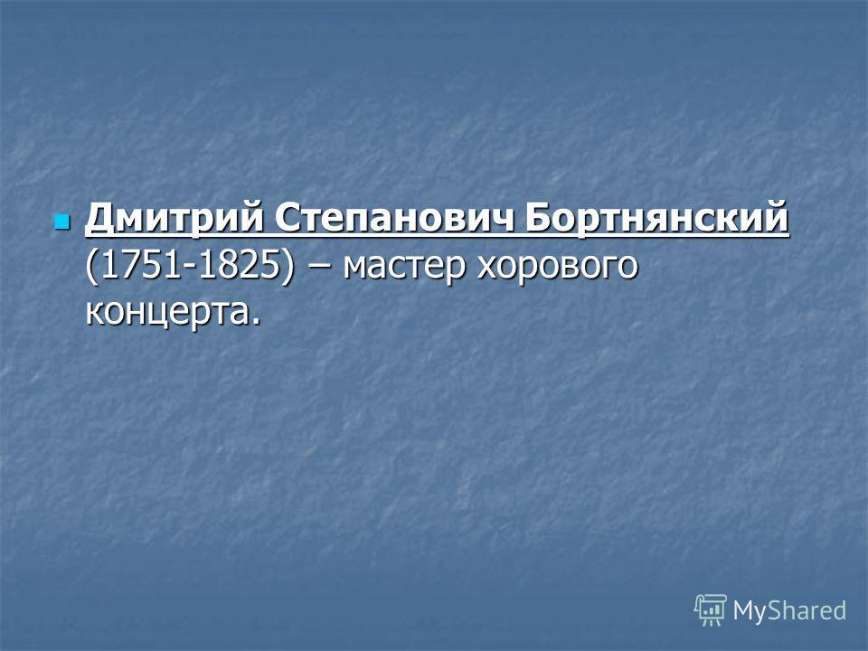 Дмитрий Степанович Бортнянский (1751-1825) – мастер хорового концерта. Дмитрий Степанович Бортнянский (1751-1825) – мастер хорового концерта.