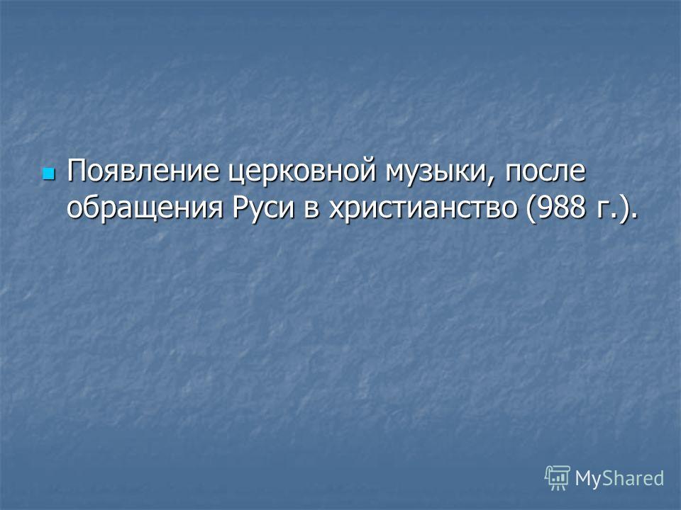 Появление церковной музыки, после обращения Руси в христианство (988 г.). Появление церковной музыки, после обращения Руси в христианство (988 г.).