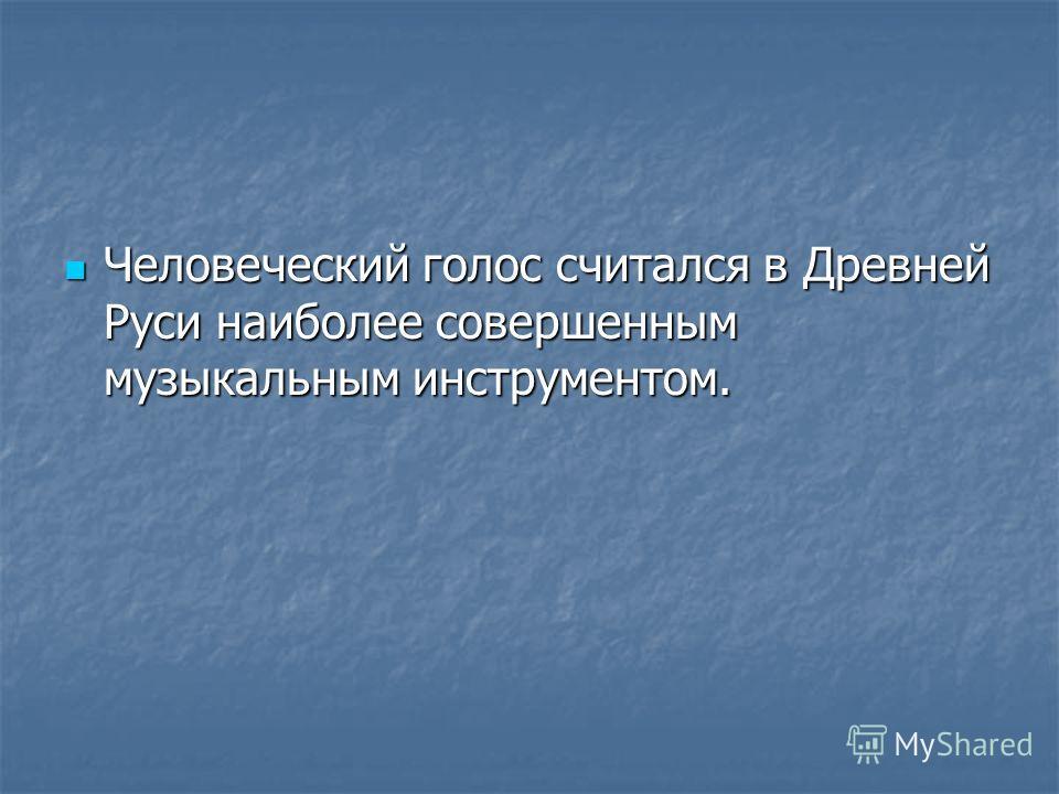Человеческий голос считался в Древней Руси наиболее совершенным музыкальным инструментом. Человеческий голос считался в Древней Руси наиболее совершенным музыкальным инструментом.
