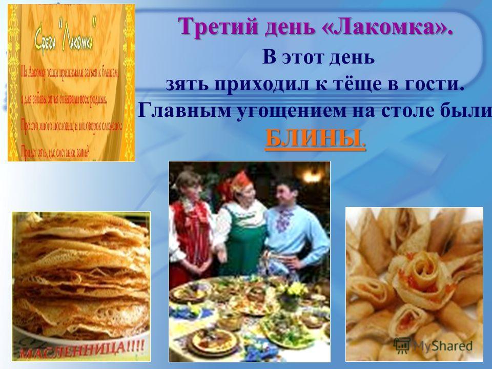 Третий день «Лакомка». БЛИНЫ. Третий день «Лакомка». В этот день зять приходил к тёще в гости. Главным угощением на столе были БЛИНЫ.