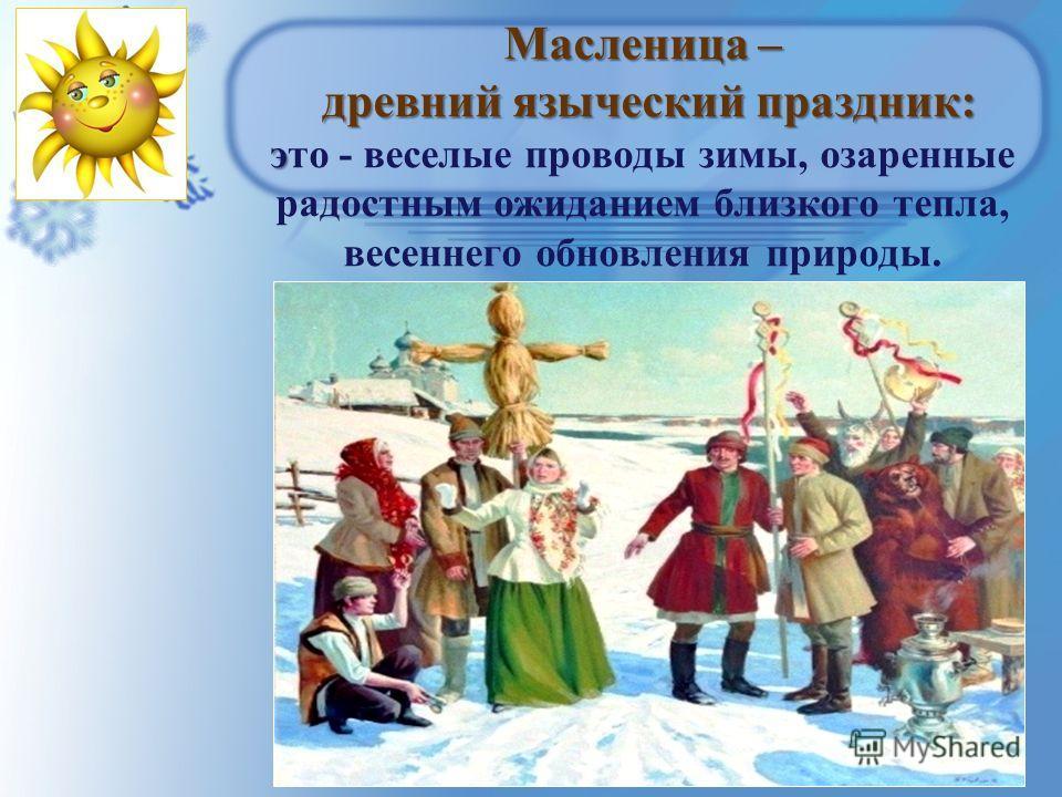 Масленица – древний языческий праздник: э Масленица – древний языческий праздник: это - веселые проводы зимы, озаренные радостным ожиданием близкого тепла, весеннего обновления природы.