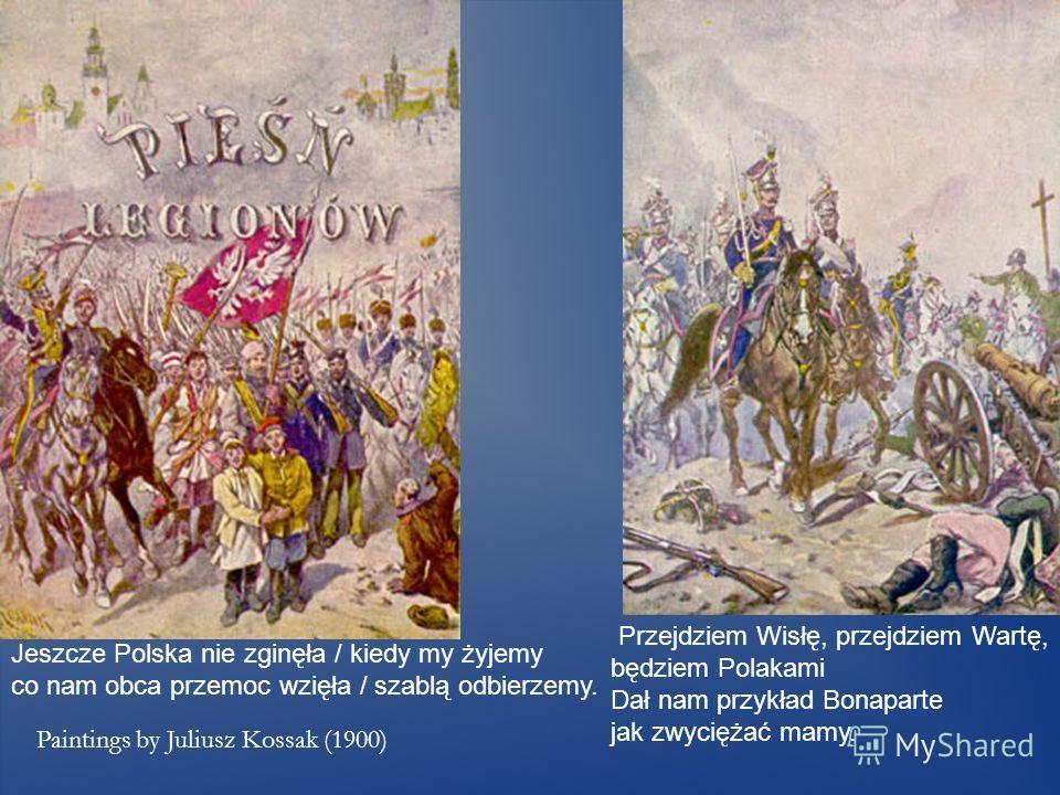 Jeszcze Polska nie zginęła / kiedy my żyjemy co nam obca przemoc wzięła / szablą odbierzemy. Paintings by Juliusz Kossak (1900) Przejdziem Wisłę, przejdziem Wartę, będziem Polakami Dał nam przykład Bonaparte jak zwyciężać mamy.